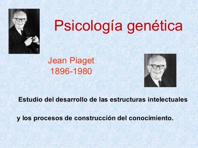 Psicología genética Jean Piaget 1896-1980 Estudio del desarrollo de las estructuras intelectuales y los procesos de constr...
