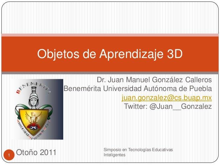 Objetos de Aprendizaje 3D                          Dr. Juan Manuel González Calleros                 Benemérita Universida...