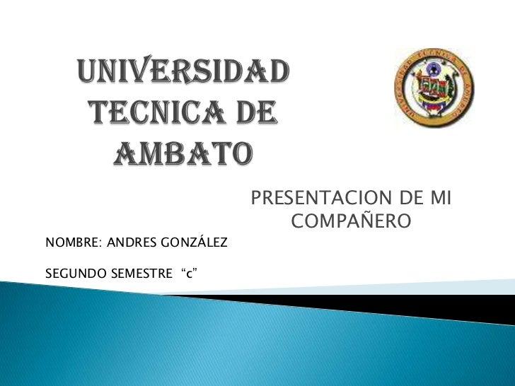 "PRESENTACION DE MI                              COMPAÑERONOMBRE: ANDRES GONZÁLEZSEGUNDO SEMESTRE ""c"""