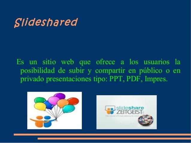 SlidesharedEs un sitio web que ofrece a los usuarios la posibilidad de subir y compartir en público o en privado presentac...