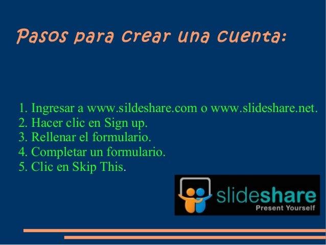 Pasos para crear una cuenta:1. Ingresar a www.sildeshare.com o www.slideshare.net.2. Hacer clic en Sign up.3. Rellenar el ...