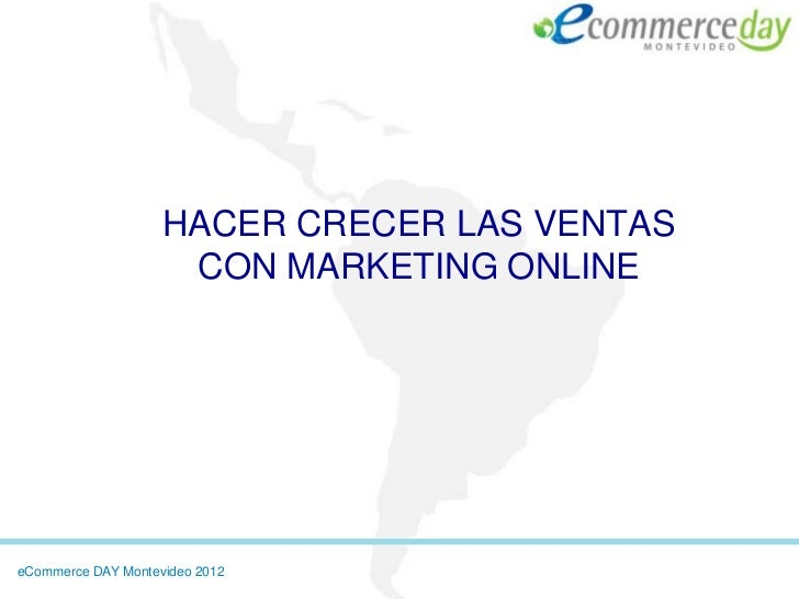 HACER CRECER LAS VENTAS                     CON MARKETING ONLINEeCommerce DAY Montevideo 2012