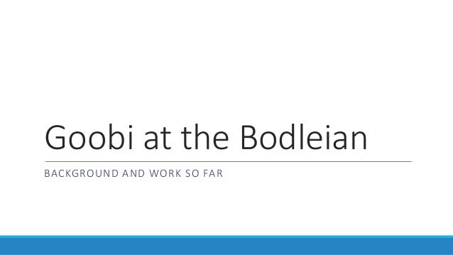 Goobi at the Bodleian BACKGROUND AND WORK SO FAR