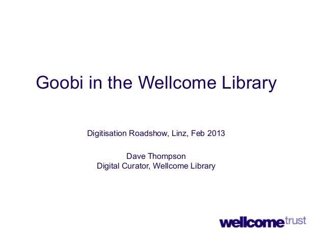 Goobi in the Wellcome Library      Digitisation Roadshow, Linz, Feb 2013                 Dave Thompson        Digital Cura...