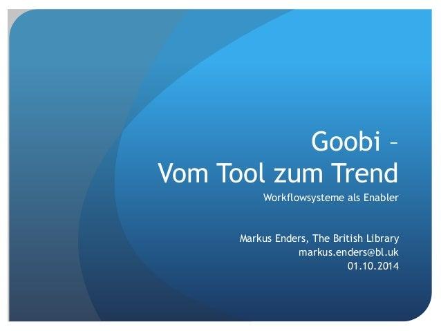 Goobi –  Vom Tool zum Trend  Workflowsysteme als Enabler  Markus Enders, The British Library  markus.enders@bl.uk  01.10.2...