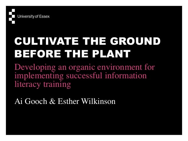 CULTIVATE THE GROUND BEFORE THE PLANT Developing an organic environment for implementing successful information literacy t...