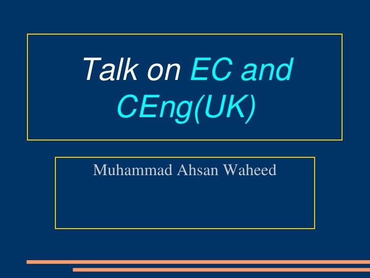 Talk on EC and   CEng(UK) Muhammad Ahsan Waheed