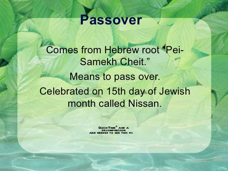 "Passover Comes from Hebrew root ""Pei-Samekh Cheit."" Means to pass over. Celebrated on 15th day of Jewish month called Niss..."