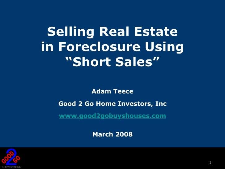 "Selling Real Estate  in Foreclosure Using  ""Short Sales"" <ul><li>Adam Teece </li></ul><ul><li>Good 2 Go Home Investors, In..."