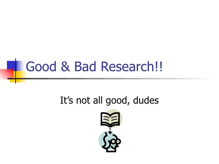Good & Bad Research!! It's not all good, dudes