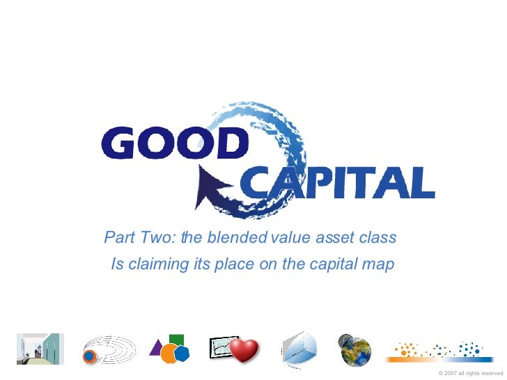 Part Two: the blended value asset class  Is claiming its place on the capital map ©  2007   all rights reserved