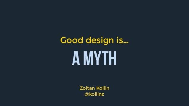 A myth Good design is… Zoltan Kollin @kollinz