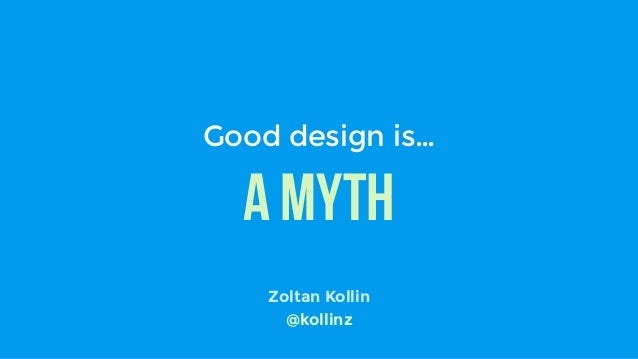 A myth Good design is… Zoltan Kollin @kollinz