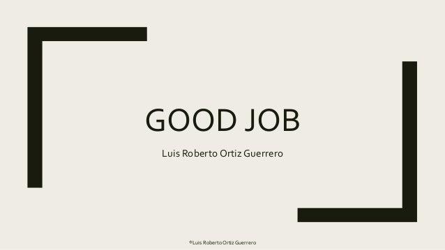 GOOD JOB Luis Roberto Ortiz Guerrero ®Luis RobertoOrtiz Guerrero