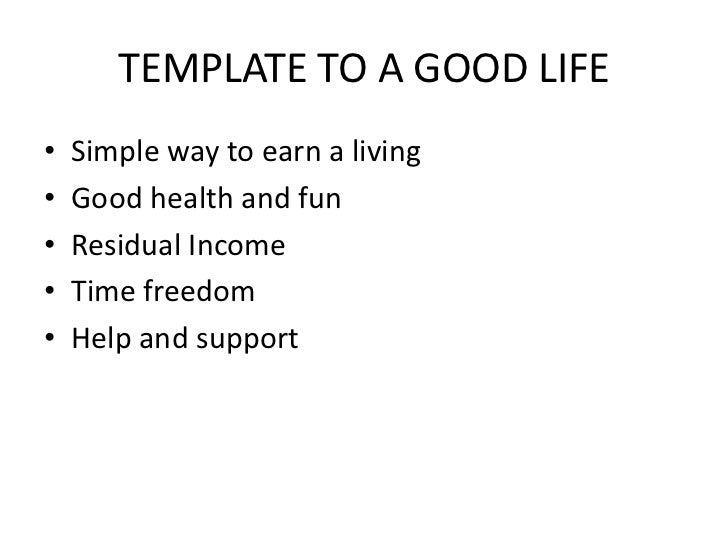 TEMPLATE TO A GOOD LIFE<br />Simple way to earn a living<br />Good health and fun<br />Residual Income<br />Time freedom<b...