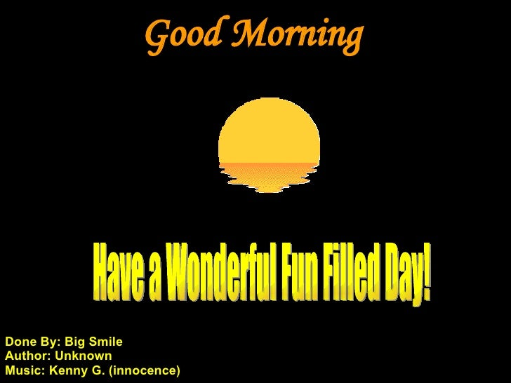 Good Morning Have a Wonderful Fun Filled Day! Done By: Big Smile Author: Unknown Music: Kenny G. (innocence)