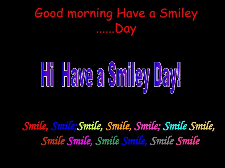 Good morning Have a Smiley Day...... Smile,  Smile;  Smile,   Smile,   Smile;   Smile   Smile,   Smile   Smile,   Smile   ...
