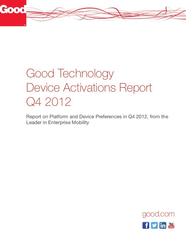 Good TechnologyDevice Activations ReportQ4 2012Report on Platform and Device Preferences in Q4 2012, from theLeader in Ent...