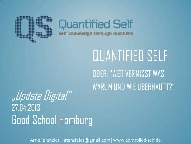 """QUANTIFIED SELFODER: """"WER VERMISST WAS,WARUM UND WIE ÜBERHAUPT?""""""""Update Digital""""27.04.2013Good School HamburgArne Tensfeld..."""