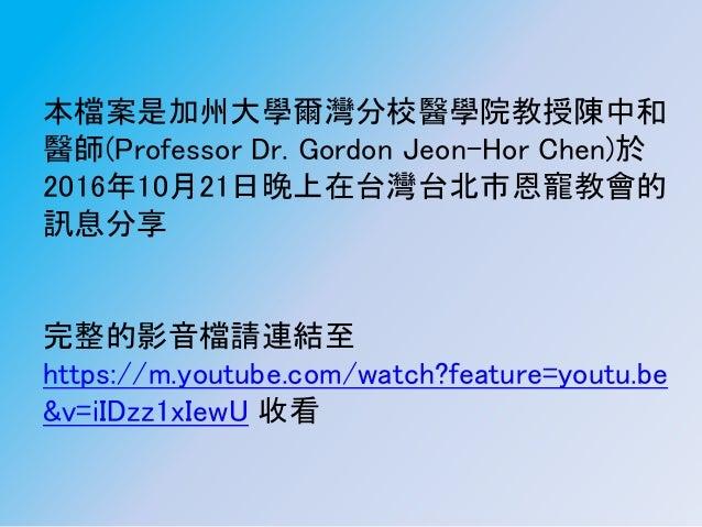 本檔案是加州大學爾灣分校醫學院教授陳中和 醫師(Professor Dr. Gordon Jeon-Hor Chen)於 2016年10月21日晚上在台灣台北市恩寵教會的 訊息分享 完整的影音檔請連結至 https://m.youtube.co...