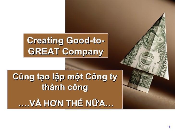 Creating Good-to-GREAT Company Cùng tạo lập một Công ty thành công … .VÀ HƠN THẾ NỮA…