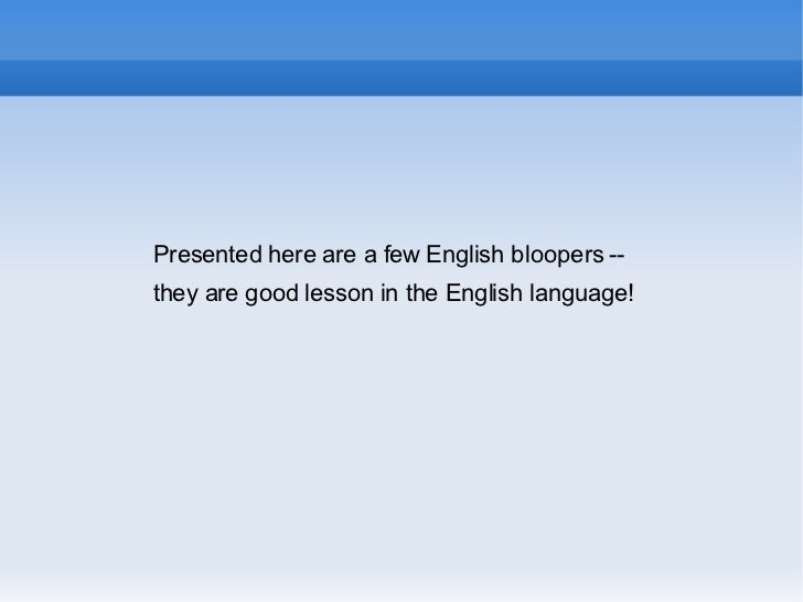 Presented here are a few English bloopers --  they are good lesson in the English language!