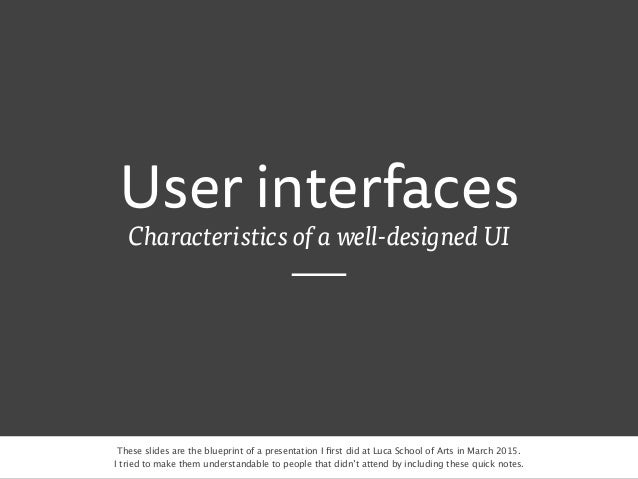 User interfaces Characteristics of a well-designed UI These slides are the blueprint of a presentation I first did at Luca ...