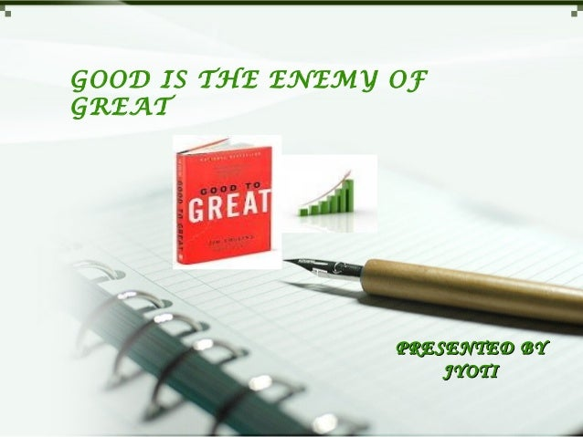 GOOD IS THE ENEMY OFGREAT                  PRESENTED BY                      JYOTI