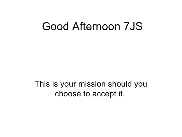 Good Afternoon 7JS This is your mission should you choose to accept it.