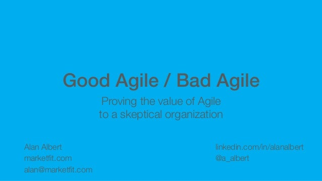 Good Agile / Bad Agile Proving the value of Agile to a skeptical organization Alan Albert marketfit.com alan@marketfit.com l...