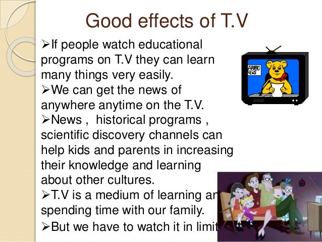 essay on tv good or bad 1 is watching television good or bad watching television has both beneficial and harmful effects its benefit are many firstly, it is an inexpensive.