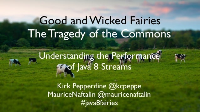Good and Wicked Fairies The Tragedy of the Commons Understanding the Performance of Java 8 Streams Kirk Pepperdine @kcpepp...