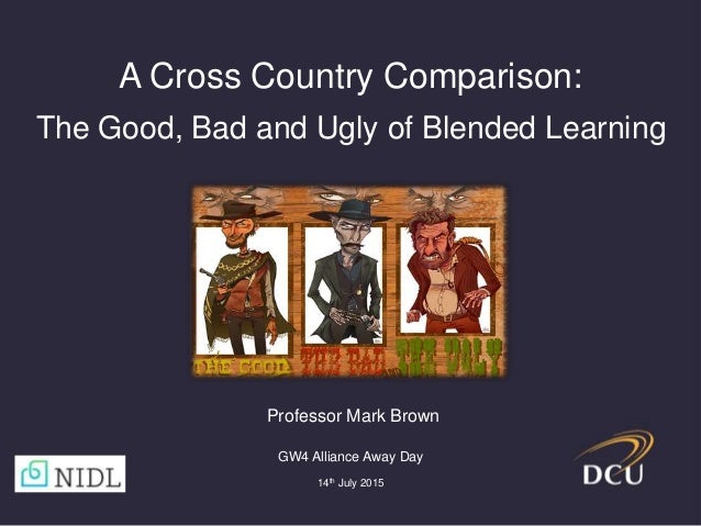 A Cross Country Comparison: The Good, Bad and Ugly of Blended Learning GW4 Alliance Away Day 14th July 2015 Professor Mark...