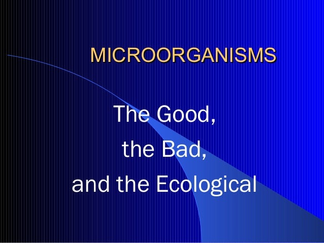 MICROORGANISMS   The Good,     the Bad,and the Ecological