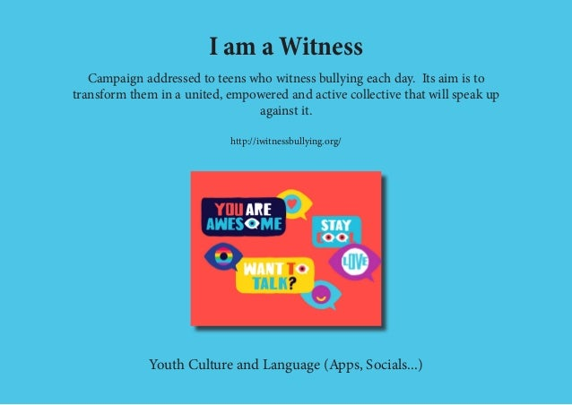 I am a Witness Campaign addressed to teens who witness bullying each day. Its aim is to transform them in a united, empowe...