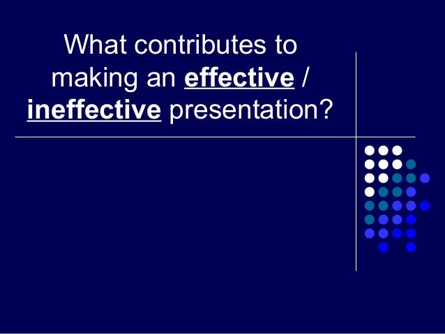 What contributes tomaking an effective /ineffective presentation?