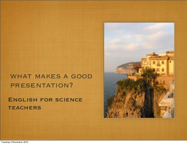 what makes a good presentation? English for science teachers Tuesday 2 November 2010