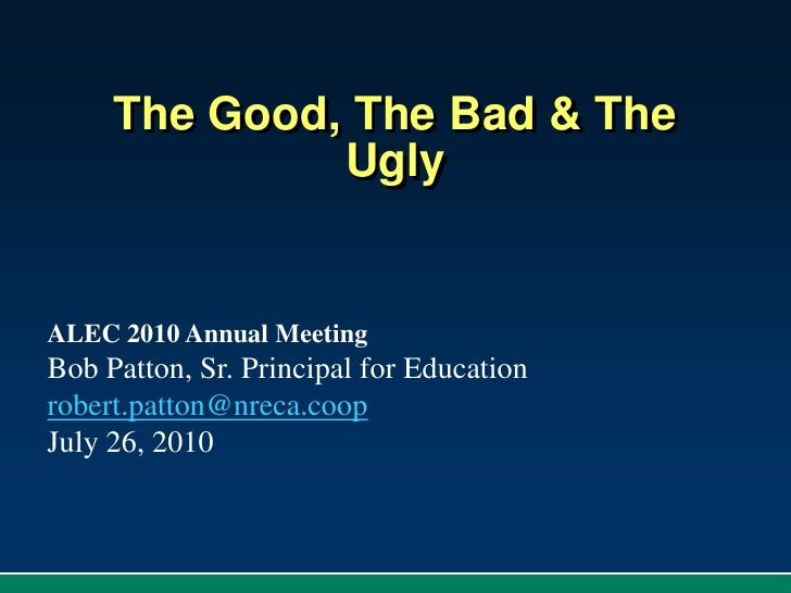 The Good, The Bad & The Ugly<br />ALEC 2010 Annual Meeting<br />Bob Patton, Sr. Principal for Education<br />robert.patton...