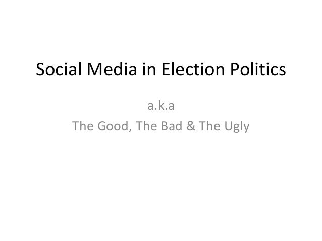 Social Media in Election Politics a.k.a The Good, The Bad & The Ugly