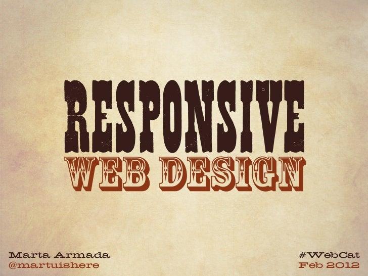 RESPONSIVE      WEB DESIGNMarta Armada   #WebCat@martuishere   Feb 2012