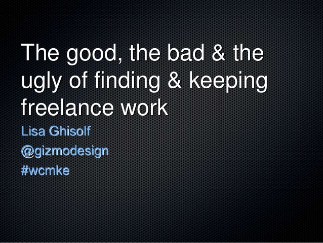 The good, the bad & theugly of finding & keepingfreelance workLisa Ghisolf@gizmodesign#wcmke