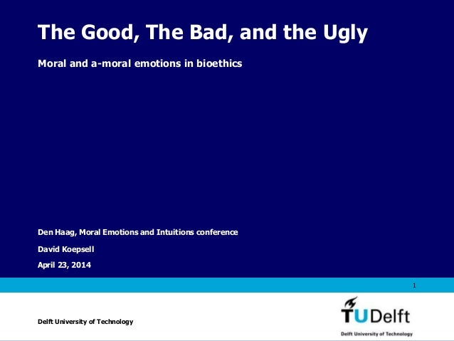 Vermelding onderdeel organisatie April 23, 2014 1 The Good, The Bad, and the Ugly Moral and a-moral emotions in bioethics ...