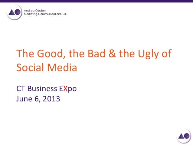 The Good, the Bad & the Ugly of Social Media CT Business EXpo June 6, 2013