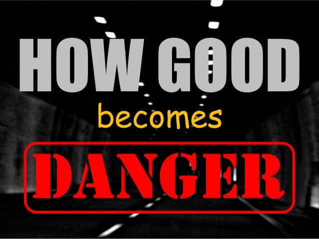 HOW GOOD becomes  DANGER