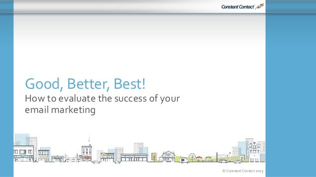 © Constant Contact 2015 Good, Better, Best! How to evaluate the success of your email marketing