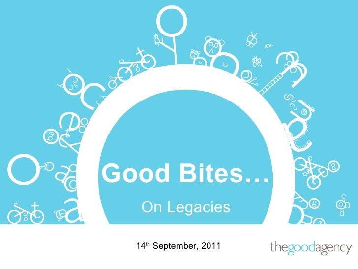 14 th  September, 2011 Good Bites… On Legacies