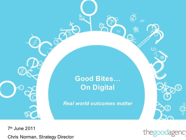 Good Bites… On Digital Real world outcomes matter 7 th  June 2011 Chris Norman, Strategy Director