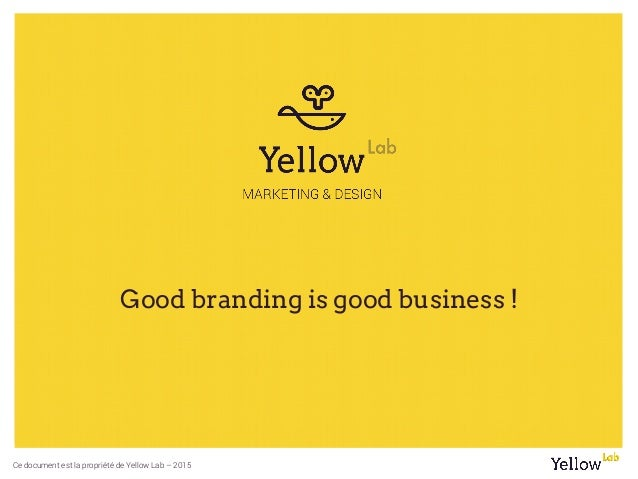 Ce document est la propriété de Yellow Lab – 2015 Good branding is good business !