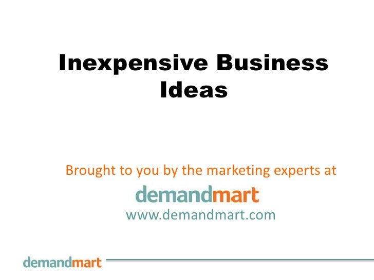 Inexpensive Business       IdeasBrought to you by the marketing experts at         www.demandmart.com