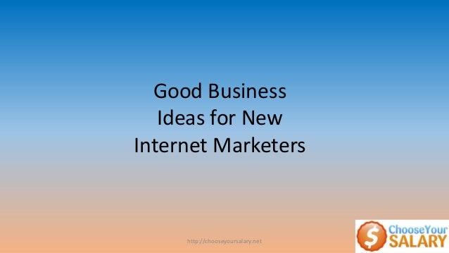 http://chooseyoursalary.netGood BusinessIdeas for NewInternet Marketers
